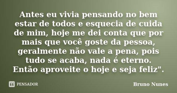 Antes eu vivia pensando no bem estar de todos e esquecia de cuida de mim, hoje me dei conta que por mais que você goste da pessoa, geralmente não vale a pena, p... Frase de Bruno Nunes.