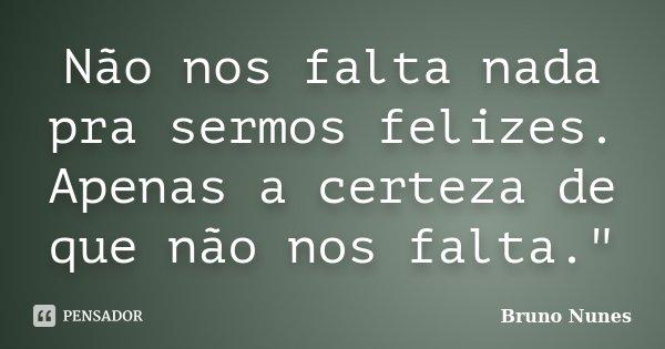 """Não nos falta nada pra sermos felizes. Apenas a certeza de que não nos falta.""""... Frase de Bruno Nunes."""