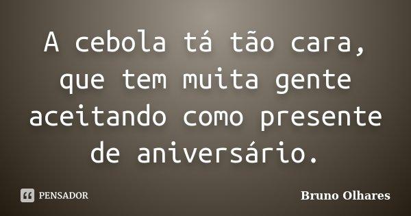 A cebola tá tão cara, que tem muita gente aceitando como presente de aniversário.... Frase de Bruno Olhares.