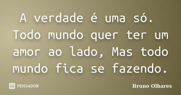 A verdade é uma só. Todo mundo quer ter um amor ao lado, Mas todo mundo fica se fazendo.... Frase de Bruno Olhares.