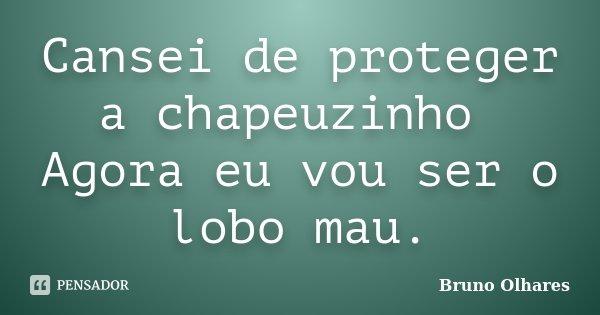 Cansei de proteger a chapeuzinho Agora eu vou ser o lobo mau.... Frase de Bruno Olhares.