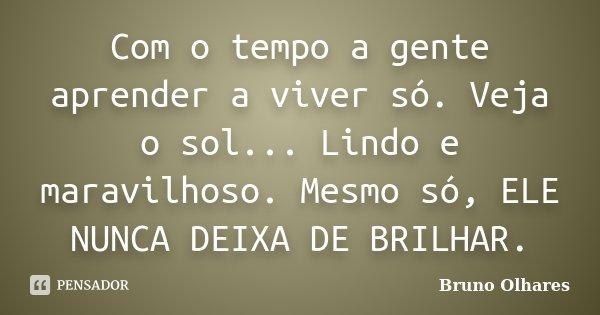 Com o tempo a gente aprender a viver só. Veja o sol... Lindo e maravilhoso. Mesmo só, ELE NUNCA DEIXA DE BRILHAR.... Frase de Bruno Olhares.