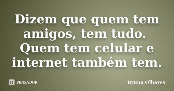 Dizem que quem tem amigos, tem tudo. Quem tem celular e internet também tem.... Frase de Bruno Olhares.