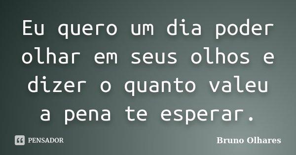 Eu quero um dia poder olhar em seus olhos e dizer o quanto valeu a pena te esperar.... Frase de Bruno Olhares.