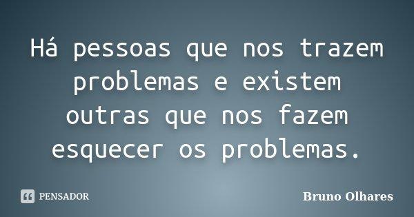 Há pessoas que nos trazem problemas e existem outras que nos fazem esquecer os problemas.... Frase de Bruno Olhares.