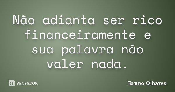 Não adianta ser rico financeiramente e sua palavra não valer nada.... Frase de Bruno Olhares.