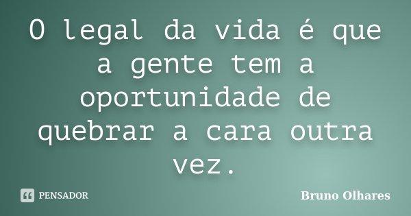 O legal da vida é que a gente tem a oportunidade de quebrar a cara outra vez.... Frase de Bruno Olhares.