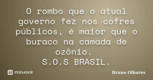 O rombo que o atual governo fez nos cofres públicos, é maior que o buraco na camada de ozônio. S.O.S BRASIL.... Frase de Bruno Olhares.