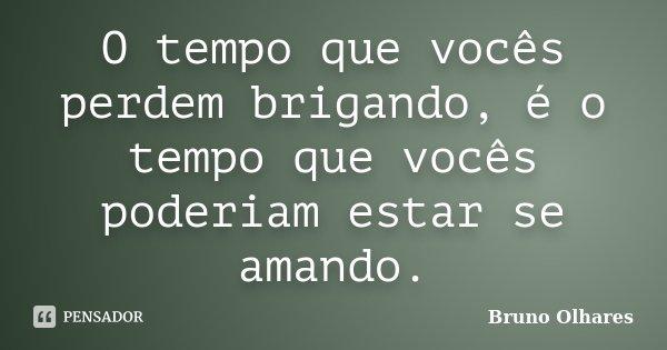 O tempo que vocês perdem brigando, é o tempo que vocês poderiam estar se amando.... Frase de Bruno Olhares.