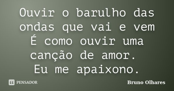 Ouvir o barulho das ondas que vai e vem É como ouvir uma canção de amor. Eu me apaixono.... Frase de Bruno Olhares.