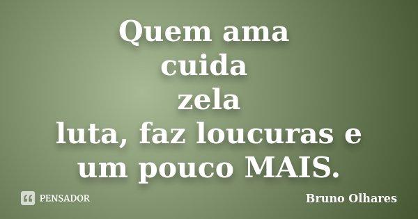 Quem ama cuida zela luta, faz loucuras e um pouco MAIS.... Frase de Bruno Olhares.