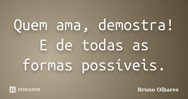 Quem ama, demostra! E de todas as formas possíveis.... Frase de Bruno Olhares.