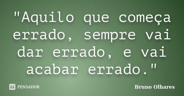 """""""Aquilo que começa errado, sempre vai dar errado, e vai acabar errado.""""... Frase de Bruno Olhares."""