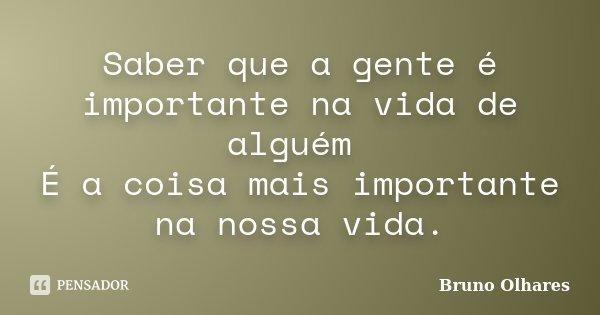 Saber que a gente é importante na vida de alguém É a coisa mais importante na nossa vida.... Frase de Bruno Olhares.