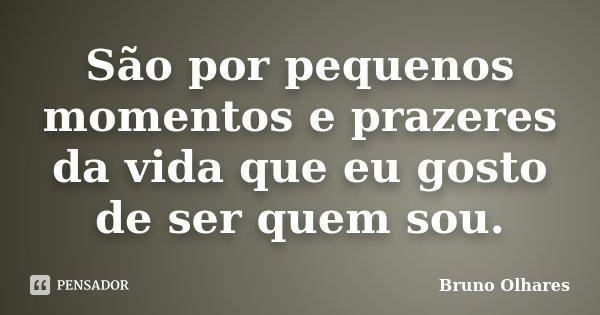 São por pequenos momentos e prazeres da vida que eu gosto de ser quem sou.... Frase de Bruno Olhares.