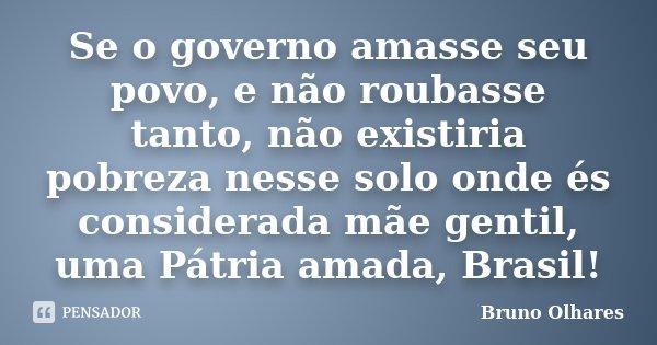 Se o governo amasse seu povo, e não roubasse tanto, não existiria pobreza nesse solo onde és considerada mãe gentil, uma Pátria amada, Brasil!... Frase de Bruno Olhares.
