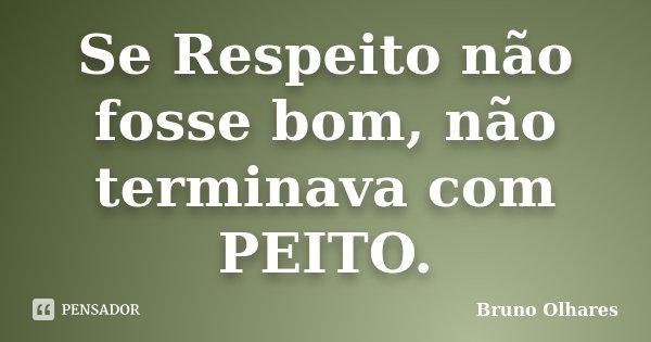 Se Respeito não fosse bom, não terminava com PEITO.... Frase de Bruno Olhares.