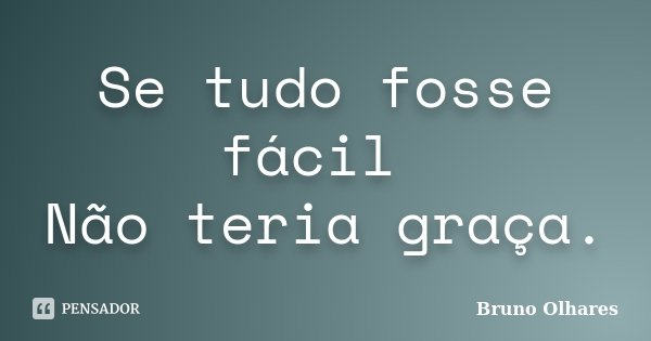 Se tudo fosse fácil Não teria graça.... Frase de Bruno Olhares.