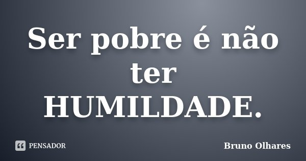 Ser pobre é não ter HUMILDADE.... Frase de Bruno Olhares.