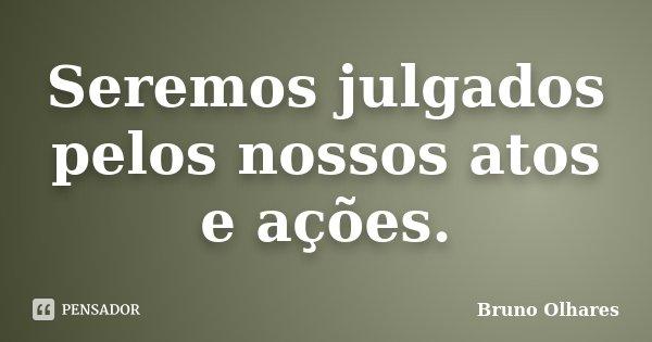 Seremos julgados pelos nossos atos e ações.... Frase de Bruno Olhares.