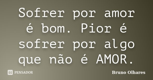 Sofrer por amor é bom. Pior é sofrer por algo que não é AMOR.... Frase de Bruno Olhares.