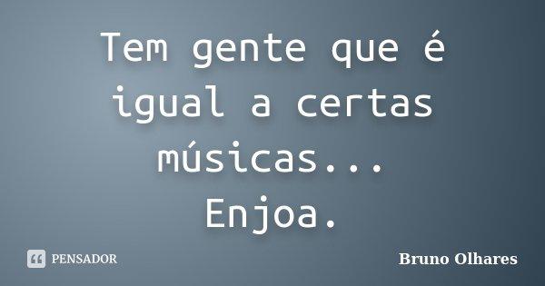Tem gente que é igual a certas músicas... Enjoa.... Frase de Bruno Olhares.