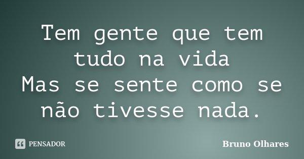 Tem gente que tem tudo na vida Mas se sente como se não tivesse nada.... Frase de Bruno Olhares.