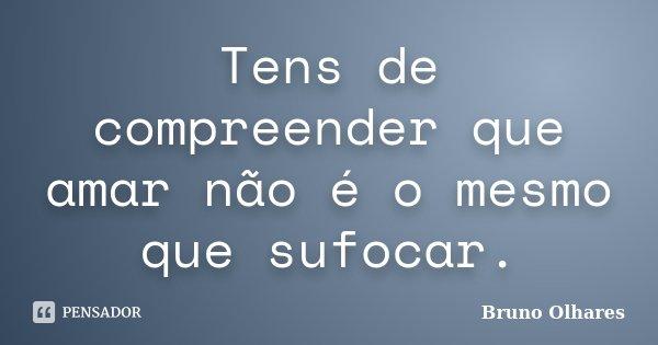 Tens de compreender que amar não é o mesmo que sufocar.... Frase de Bruno Olhares.