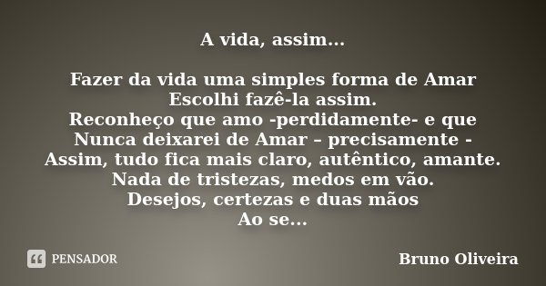 A vida, assim... Fazer da vida uma simples forma de Amar Escolhi fazê-la assim. Reconheço que amo -perdidamente- e que Nunca deixarei de Amar – precisamente - A... Frase de Bruno Oliveira.