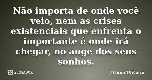 Não importa de onde você veio, nem as crises existenciais que enfrenta o importante é onde irá chegar, no auge dos seus sonhos.... Frase de Bruno oliveira.