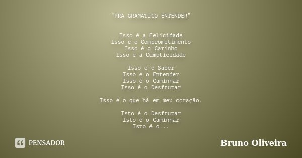 """""""PRA GRAMÁTICO ENTENDER"""" Isso é a Felicidade Isso é o Comprometimento Isso é o Carinho Isso é a Cumplicidade Isso é o Saber Isso é o Entender Isso é o Caminhar ... Frase de Bruno Oliveira."""