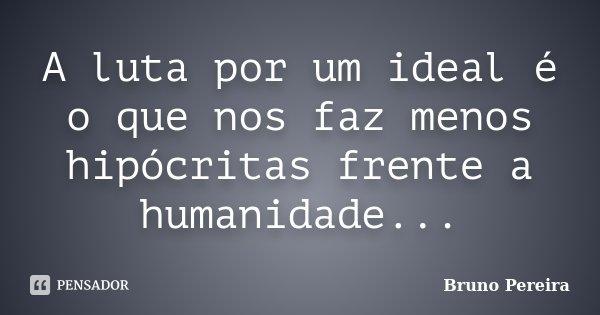 A luta por um ideal é o que nos faz menos hipócritas frente a humanidade...... Frase de Bruno Pereira.