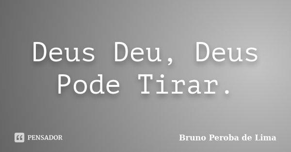 Deus Deu, Deus Pode Tirar.... Frase de Bruno Peroba de Lima.