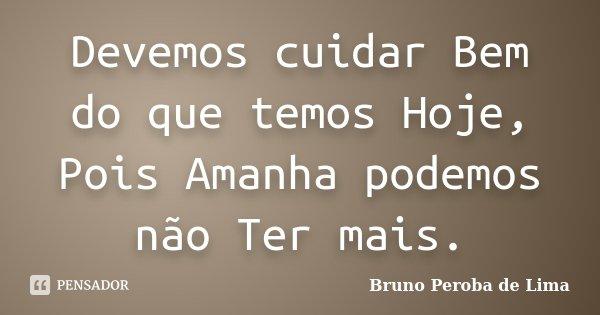 Devemos cuidar Bem do que temos Hoje, Pois Amanha podemos não Ter mais.... Frase de Bruno Peroba de Lima.