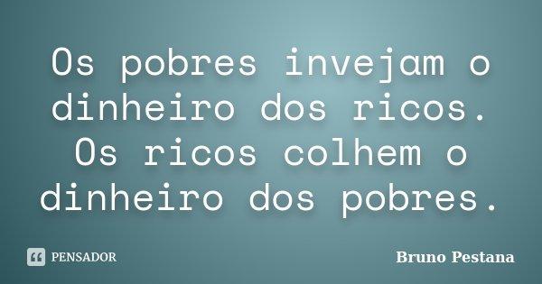 Os pobres invejam o dinheiro dos ricos. Os ricos colhem o dinheiro dos pobres.... Frase de Bruno Pestana.