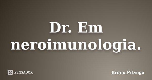 Dr. Em neroimunologia.... Frase de Bruno Pitanga..