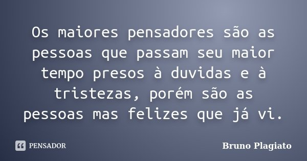 Os maiores pensadores são as pessoas que passam seu maior tempo presos à duvidas e à tristezas, porém são as pessoas mas felizes que já vi.... Frase de Bruno Plagiato.