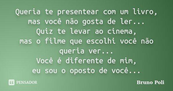 Queria te presentear com um livro, mas você não gosta de ler... Quiz te levar ao cinema, mas o filme que escolhi você não queria ver... Você é diferente de mim,... Frase de Bruno Poli.