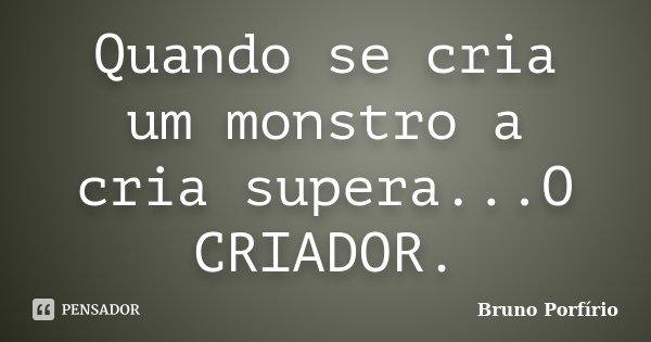 Quando se cria um monstro a cria supera...O CRIADOR.... Frase de Bruno Porfírio.