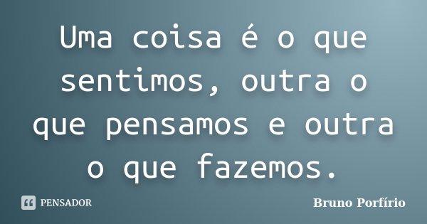 Uma coisa é o que sentimos, outra o que pensamos e outra o que fazemos.... Frase de Bruno Porfírio.