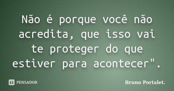 """Não é porque você não acredita, que isso vai te proteger do que estiver para acontecer"""".... Frase de Bruno Portalet."""