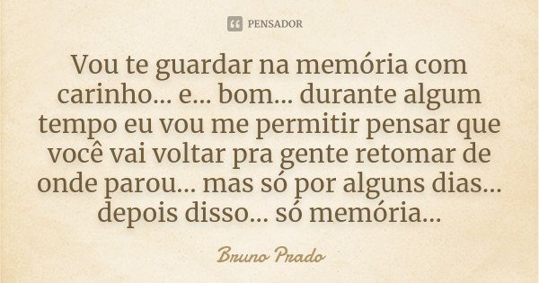 Vou te guardar na memória com carinho... e... bom... durante algum tempo eu vou me permitir pensar que você vai voltar pra gente retomar de onde parou... mas só... Frase de Bruno Prado.