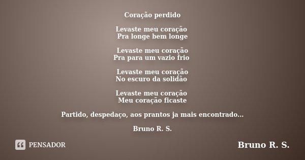 Coração perdido Levaste meu coração Pra longe bem longe Levaste meu coração Pra para um vazio frio Levaste meu coração No escuro da solidão Levaste meu coração ... Frase de Bruno R.S.