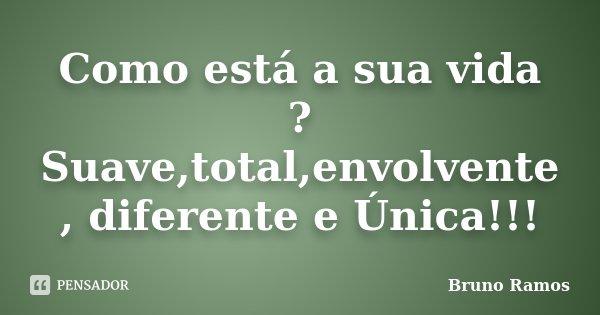 Como está a sua vida ? Suave,total,envolvente , diferente e Única!!!... Frase de Bruno ramos.