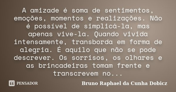 A amizade é soma de sentimentos, emoções, momentos e realizações. Não é possível de simplicá-la, mas apenas vive-la. Quando vivida intensamente, transborda em f... Frase de Bruno Raphael da Cunha Dobicz.
