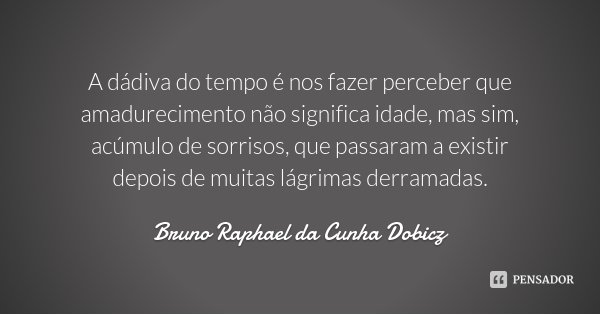 A dádiva do tempo é nos fazer perceber que amadurecimento não significa idade, mas sim, acúmulo de sorrisos, que passaram a existir depois de muitas lágrimas de... Frase de Bruno Raphael da Cunha Dobicz.