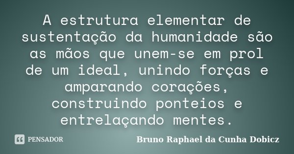 A estrutura elementar de sustentação da humanidade são as mãos que unem-se em prol de um ideal, unindo forças e amparando corações, construindo ponteios e entre... Frase de Bruno Raphael da Cunha Dobicz.