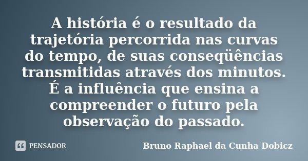 A história é o resultado da trajetória percorrida nas curvas do tempo, de suas conseqüências transmitidas através dos minutos. É a influência que ensina a compr... Frase de Bruno Raphael da Cunha Dobicz.