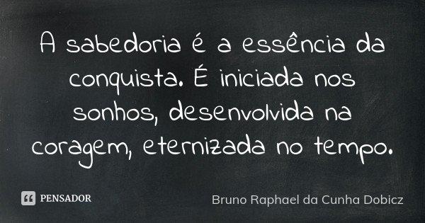 A sabedoria é a essência da conquista. É iniciada nos sonhos, desenvolvida na coragem, eternizada no tempo.... Frase de Bruno Raphael da Cunha Dobicz.