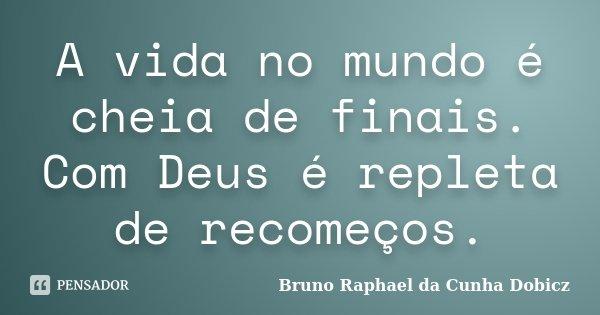 A vida no mundo é cheia de finais. Com Deus é repleta de recomeços.... Frase de Bruno Raphael da Cunha Dobicz.